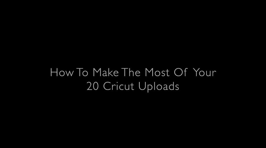 How to Make the Most of your 20 Cricut Uploads